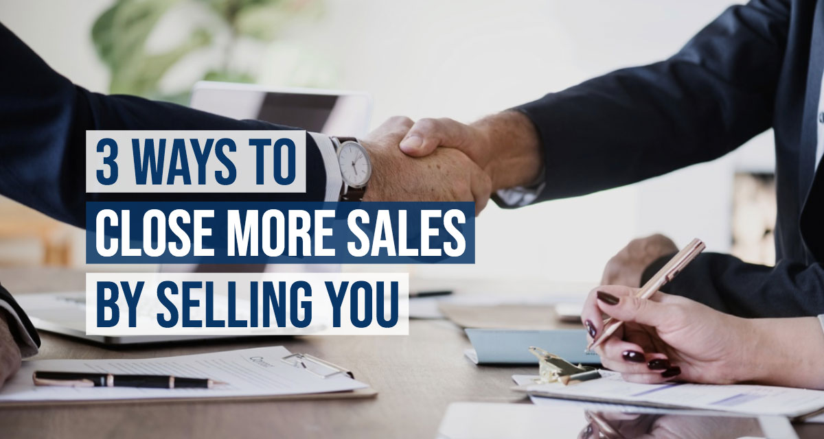 3 Ways to Close More Sales By Selling YOU