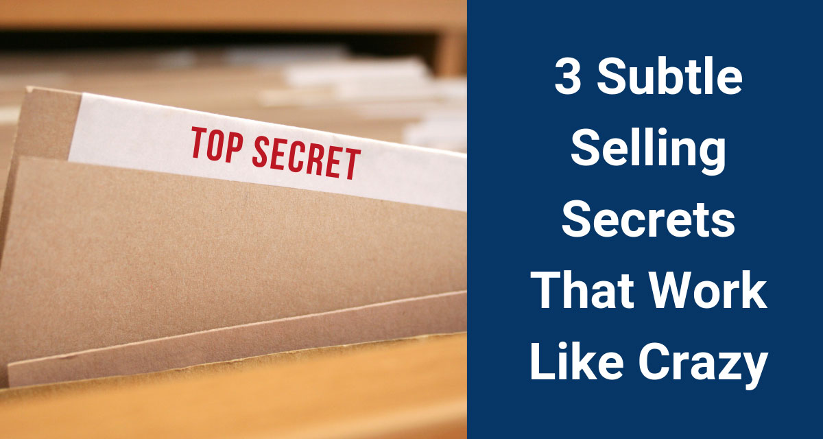3 Subtle Selling Secrets That Work Like Crazy