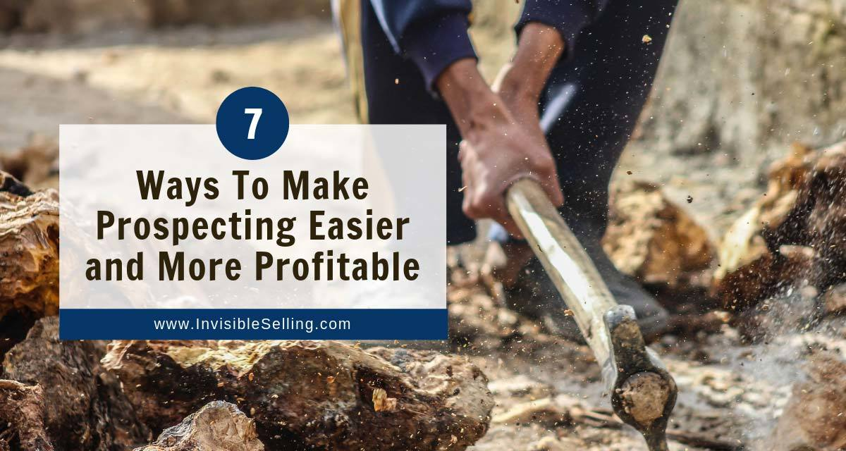7 Ways To Make Prospecting Easier – and More Profitable