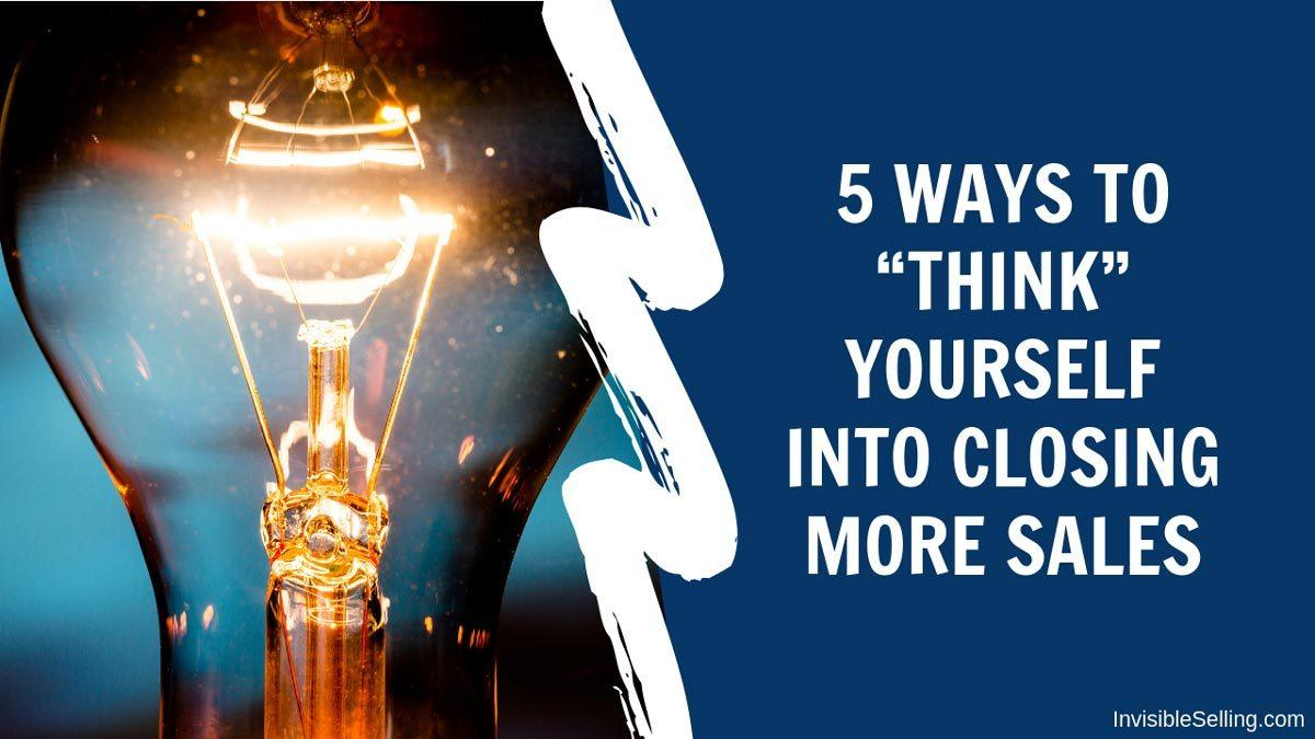 "5 Ways to ""Think"" Yourself Into Closing More Sales"