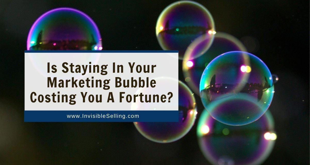 Is Staying In Your Marketing Bubble Costing You A Fortune?